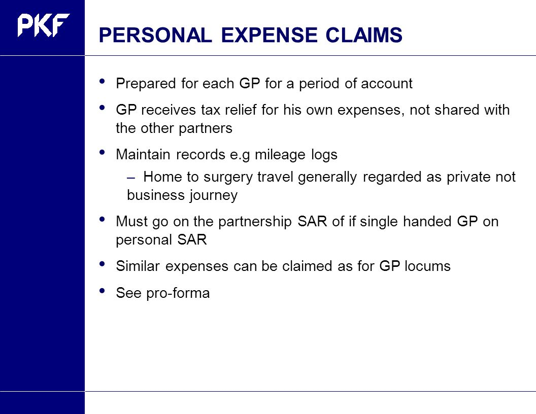 PERSONAL EXPENSE CLAIMS Prepared for each GP for a period of account GP receives tax relief for his own expenses, not shared with the other partners Maintain records e.g mileage logs –Home to surgery travel generally regarded as private not business journey Must go on the partnership SAR of if single handed GP on personal SAR Similar expenses can be claimed as for GP locums See pro-forma