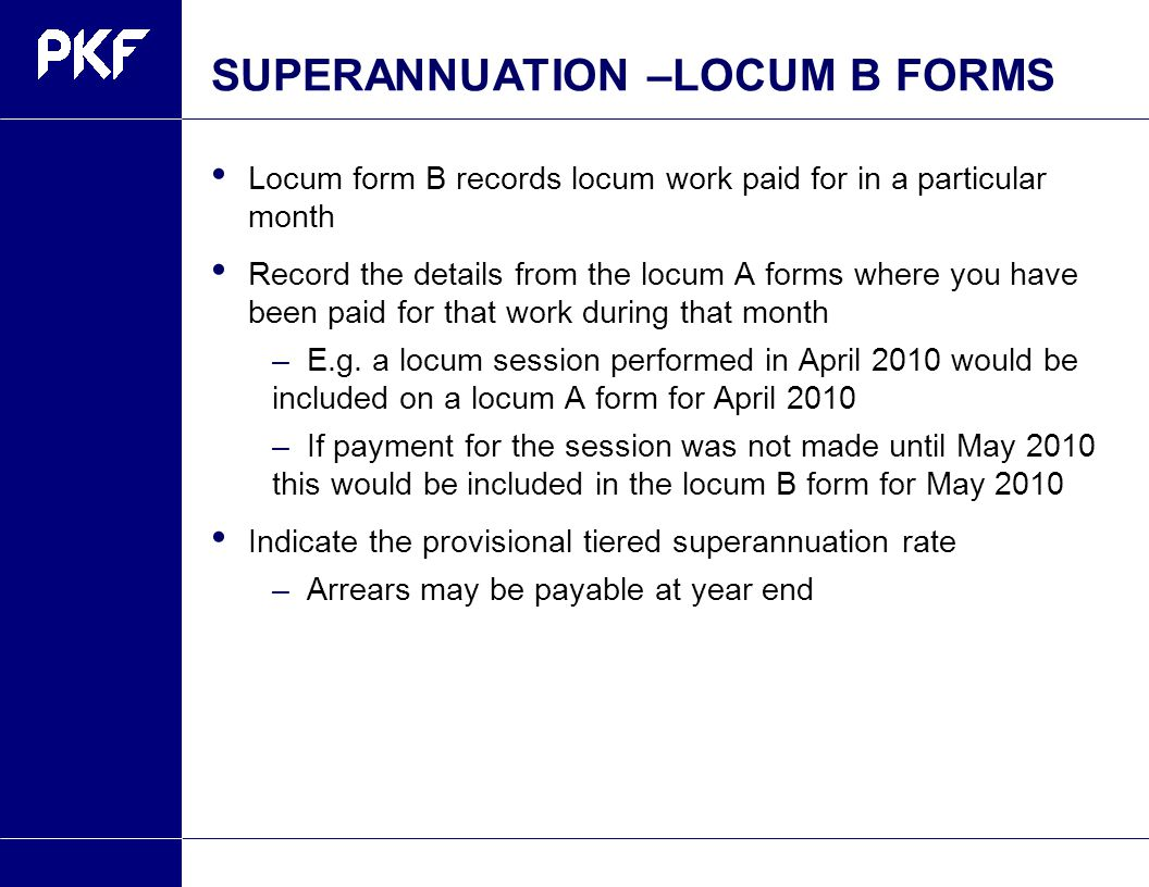 SUPERANNUATION –LOCUM B FORMS Locum form B records locum work paid for in a particular month Record the details from the locum A forms where you have