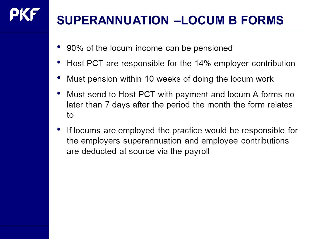 SUPERANNUATION –LOCUM B FORMS 90% of the locum income can be pensioned Host PCT are responsible for the 14% employer contribution Must pension within