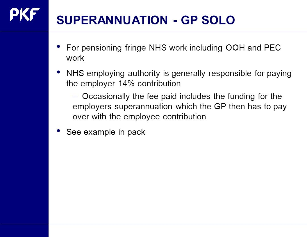 SUPERANNUATION -GP SOLO For pensioning fringe NHS work including OOH and PEC work NHS employing authority is generally responsible for paying the employer 14% contribution –Occasionally the fee paid includes the funding for the employers superannuation which the GP then has to pay over with the employee contribution See example in pack