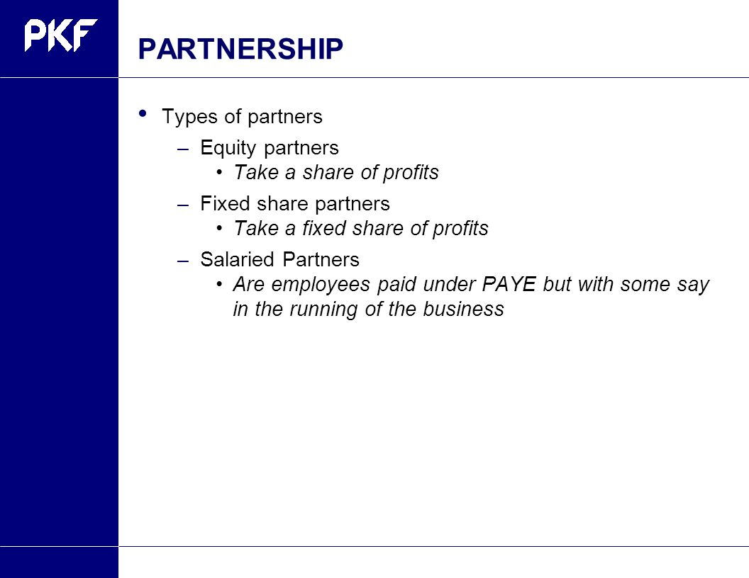 PARTNERSHIP Types of partners –Equity partners Take a share of profits –Fixed share partners Take a fixed share of profits –Salaried Partners Are employees paid under PAYE but with some say in the running of the business