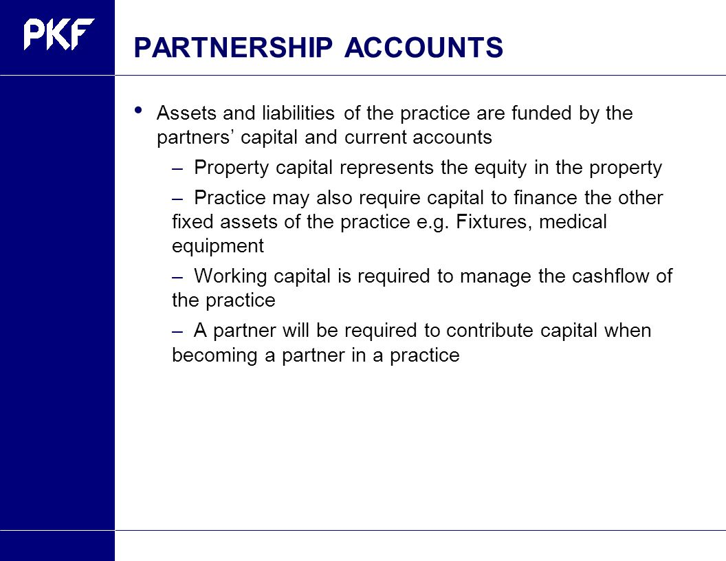 PARTNERSHIP ACCOUNTS Assets and liabilities of the practice are funded by the partners' capital and current accounts –Property capital represents the