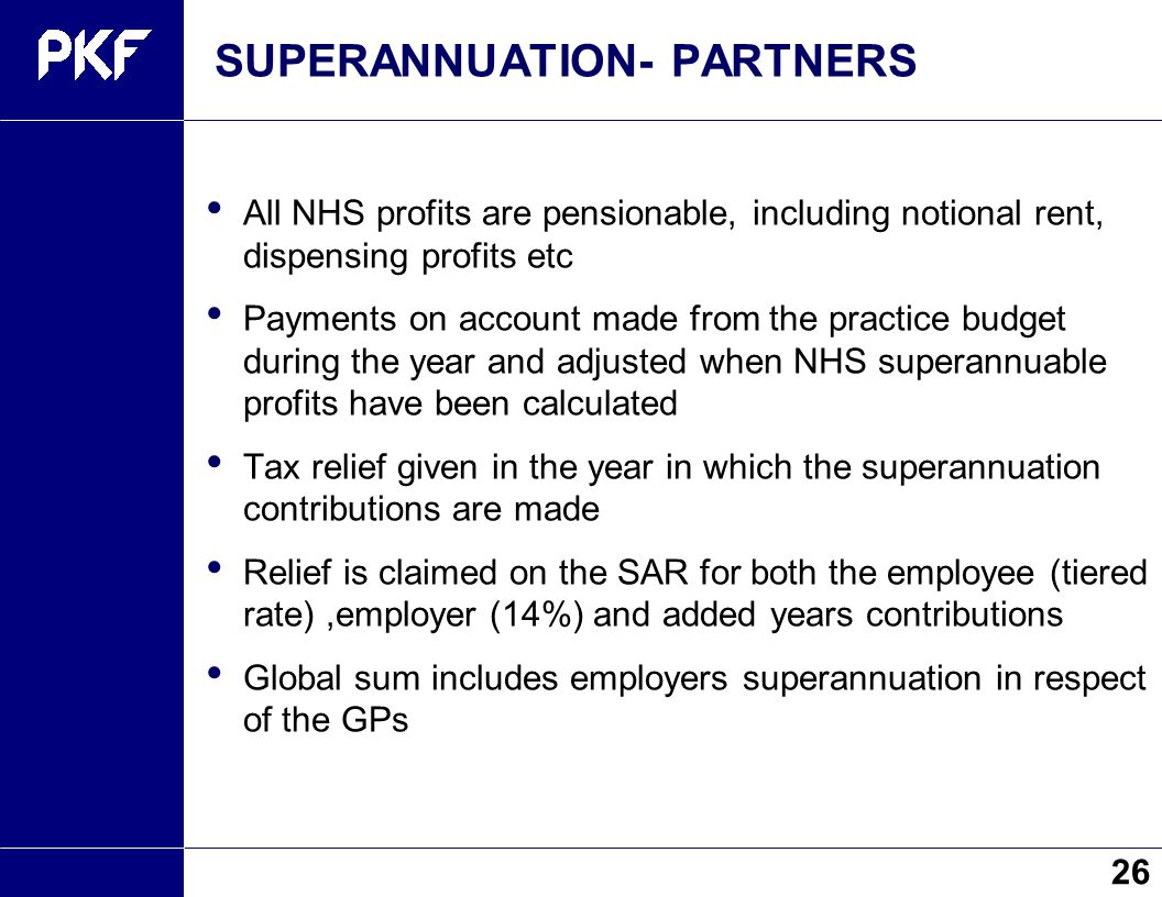 SUPERANNUATION- PARTNERS All NHS profits are pensionable, including notional rent, dispensing profits etc Payments on account made from the practice b