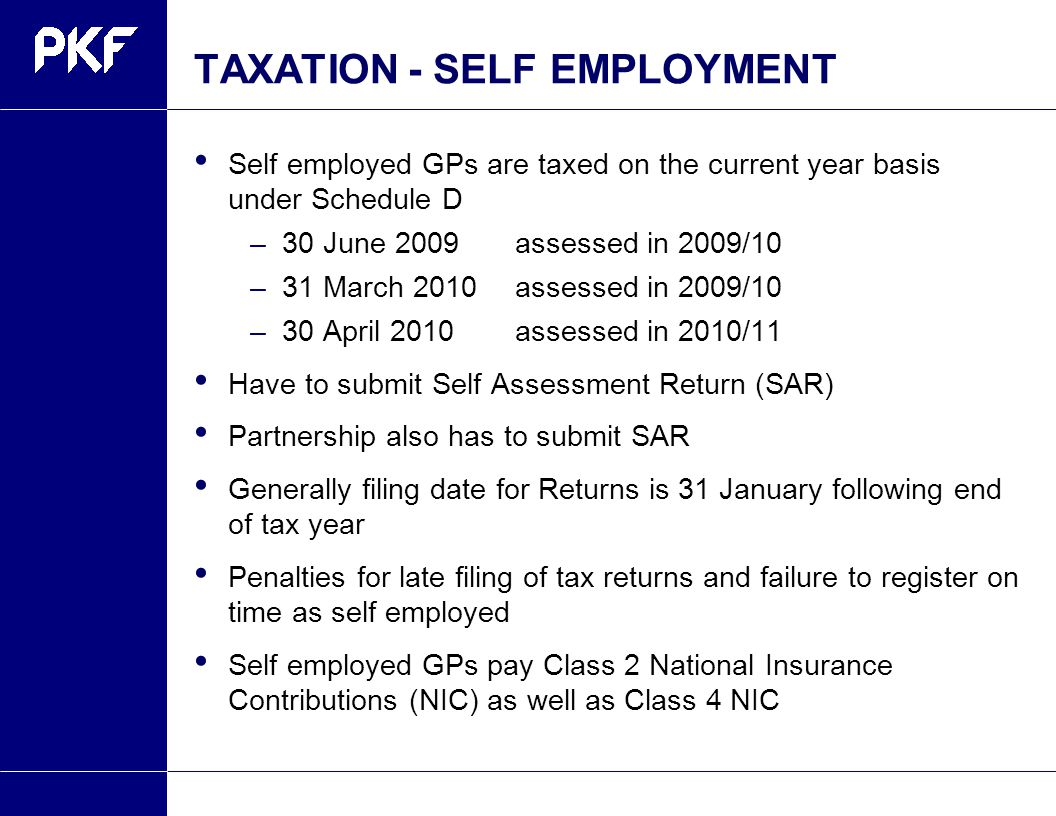 TAXATION- SELF EMPLOYMENT Self employed GPs are taxed on the current year basis under Schedule D –30 June 2009 assessed in 2009/10 –31 March 2010assessed in 2009/10 –30 April 2010assessed in 2010/11 Have to submit Self Assessment Return (SAR) Partnership also has to submit SAR Generally filing date for Returns is 31 January following end of tax year Penalties for late filing of tax returns and failure to register on time as self employed Self employed GPs pay Class 2 National Insurance Contributions (NIC) as well as Class 4 NIC