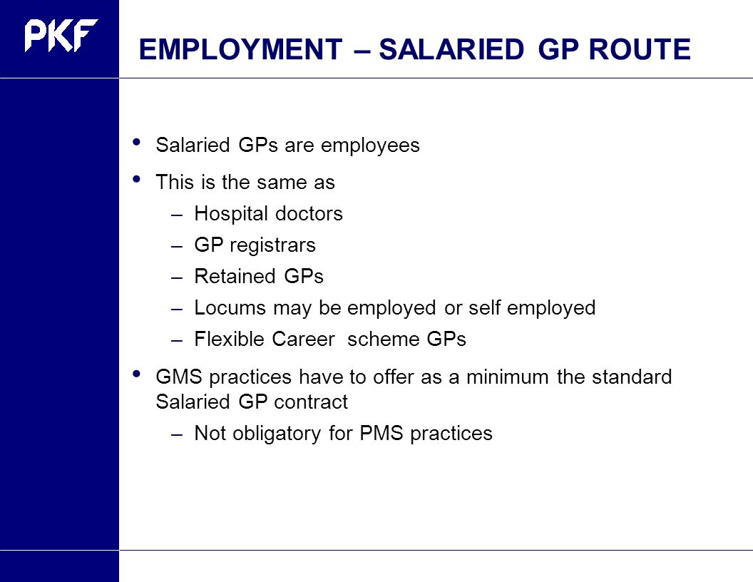 EMPLOYMENT – SALARIED GP ROUTE Salaried GPs are employees This is the same as –Hospital doctors –GP registrars –Retained GPs –Locums may be employed or self employed –Flexible Career scheme GPs GMS practices have to offer as a minimum the standard Salaried GP contract –Not obligatory for PMS practices