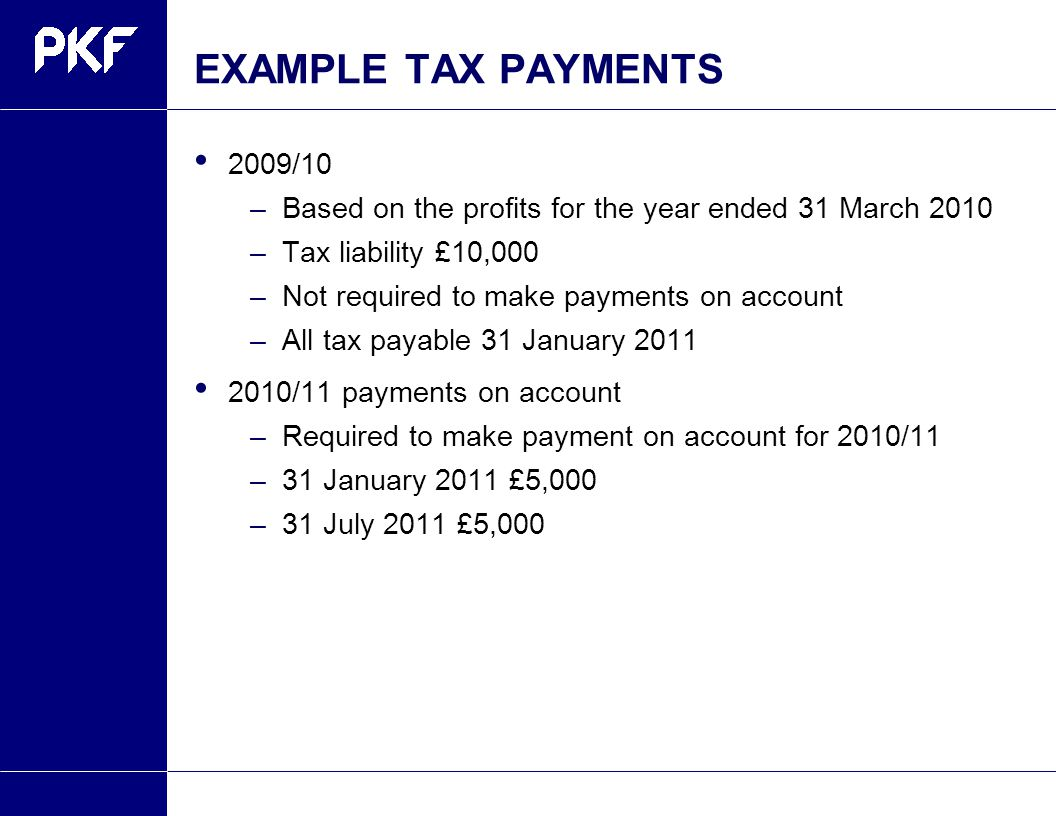 EXAMPLE TAX PAYMENTS 2009/10 –Based on the profits for the year ended 31 March 2010 –Tax liability £10,000 –Not required to make payments on account –