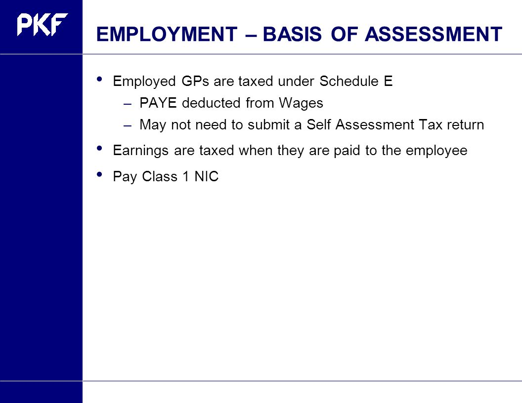 EMPLOYMENT – BASIS OF ASSESSMENT Employed GPs are taxed under Schedule E –PAYE deducted from Wages –May not need to submit a Self Assessment Tax return Earnings are taxed when they are paid to the employee Pay Class 1 NIC