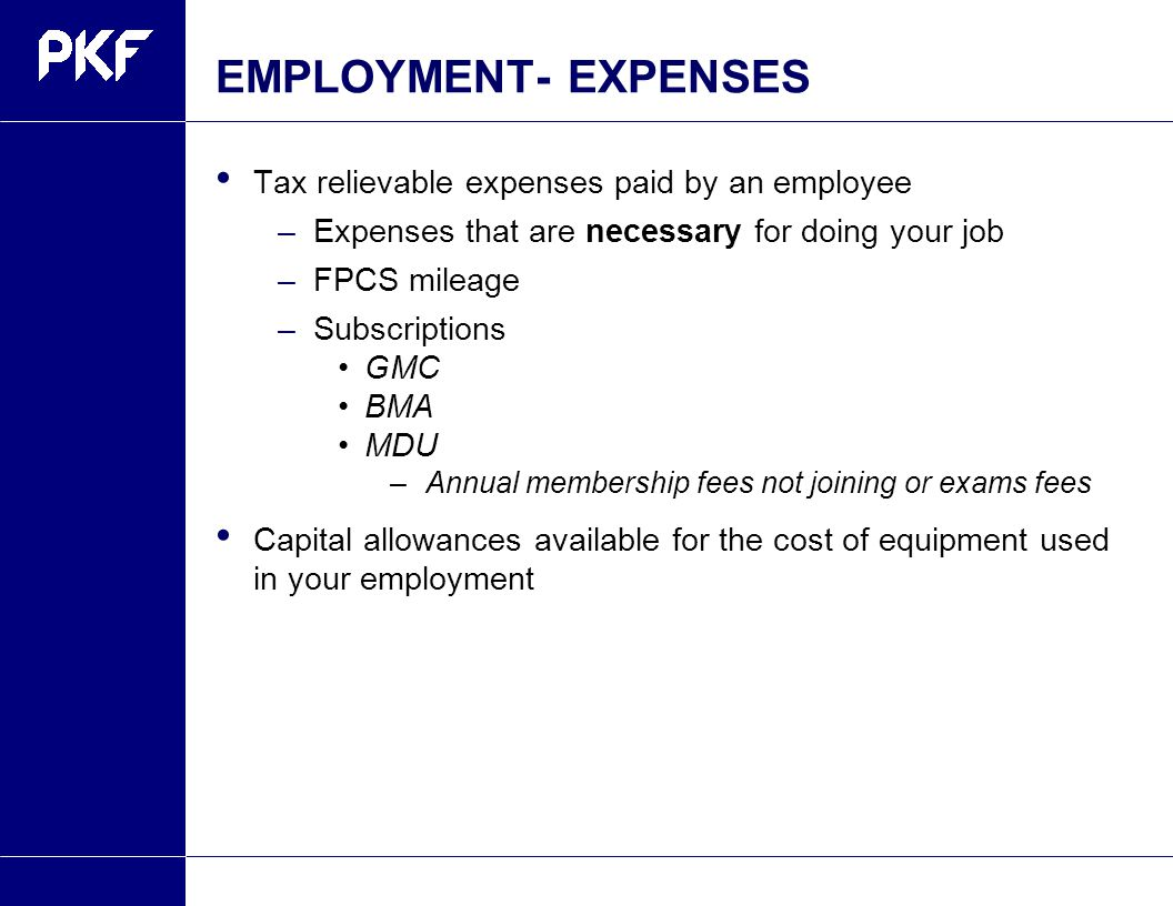 EMPLOYMENT- EXPENSES Tax relievable expenses paid by an employee –Expenses that are necessary for doing your job –FPCS mileage –Subscriptions GMC BMA MDU –Annual membership fees not joining or exams fees Capital allowances available for the cost of equipment used in your employment