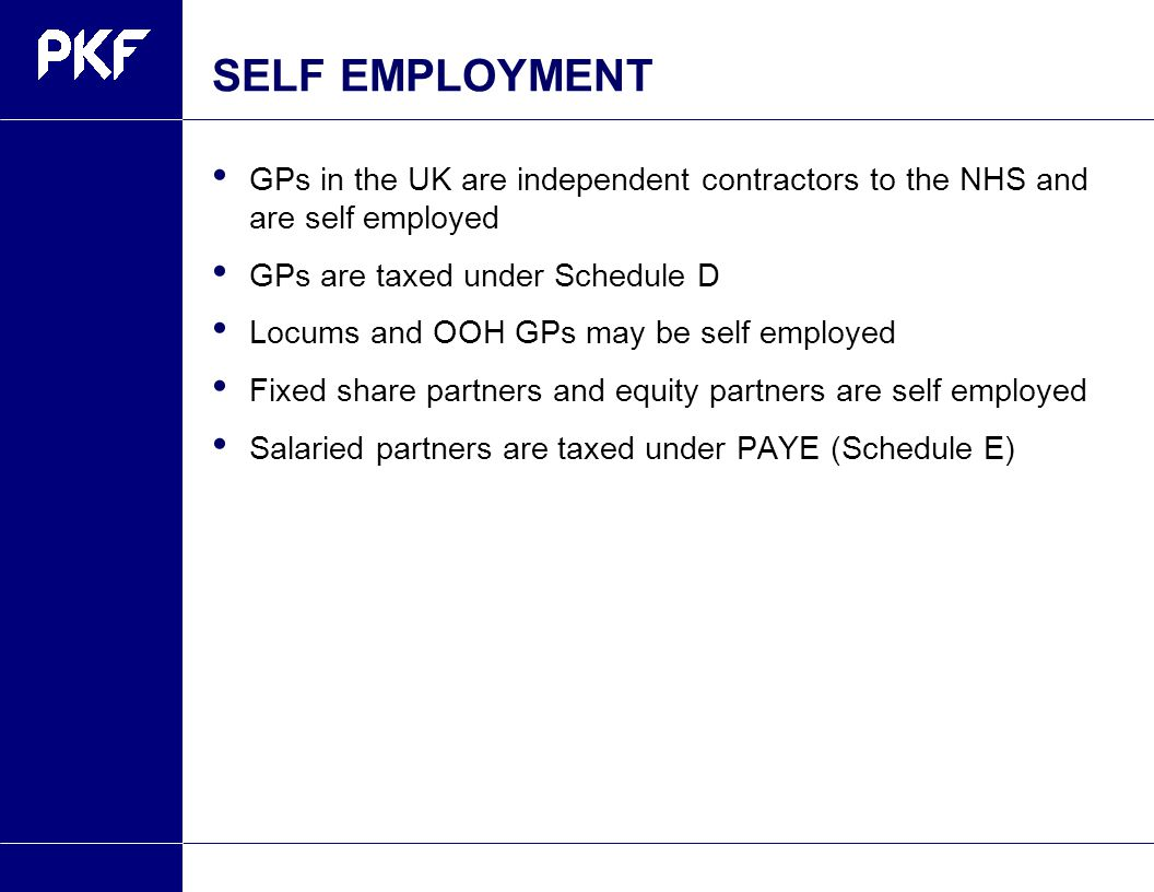 SELF EMPLOYMENT GPs in the UK are independent contractors to the NHS and are self employed GPs are taxed under Schedule D Locums and OOH GPs may be self employed Fixed share partners and equity partners are self employed Salaried partners are taxed under PAYE (Schedule E)