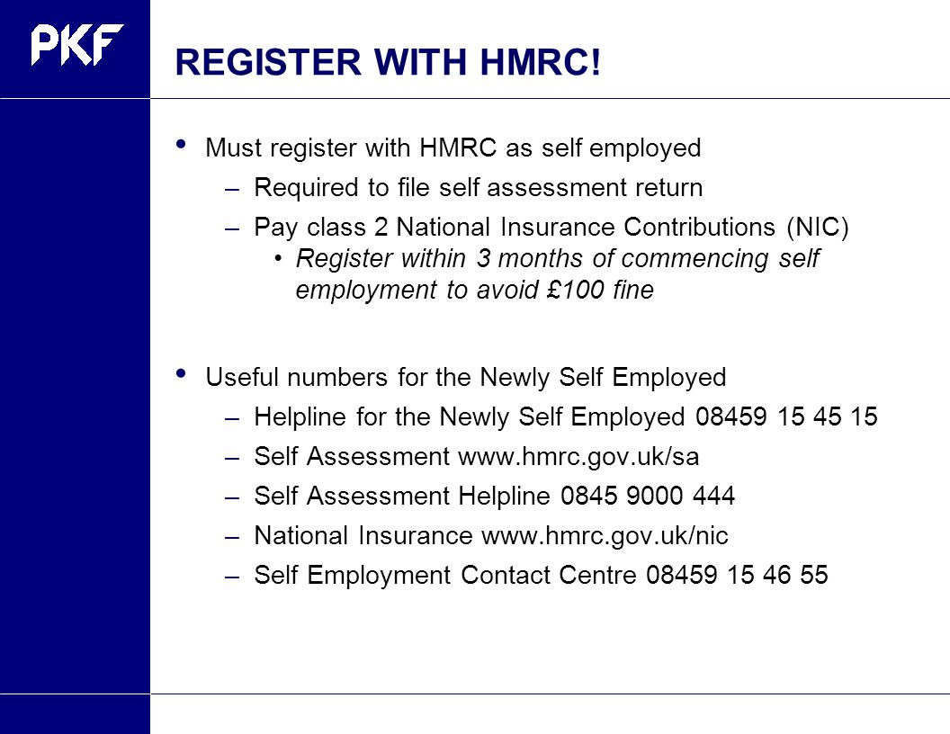 REGISTER WITH HMRC! Must register with HMRC as self employed –Required to file self assessment return –Pay class 2 National Insurance Contributions (N