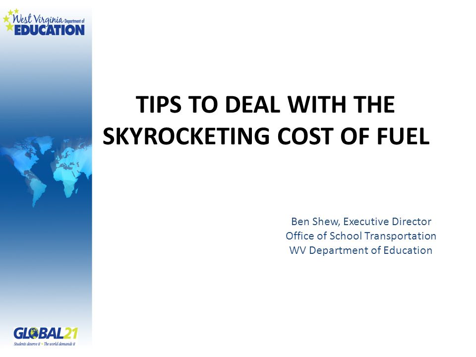 TIPS TO DEAL WITH THE SKYROCKETING COST OF FUEL Ben Shew, Executive Director Office of School Transportation WV Department of Education
