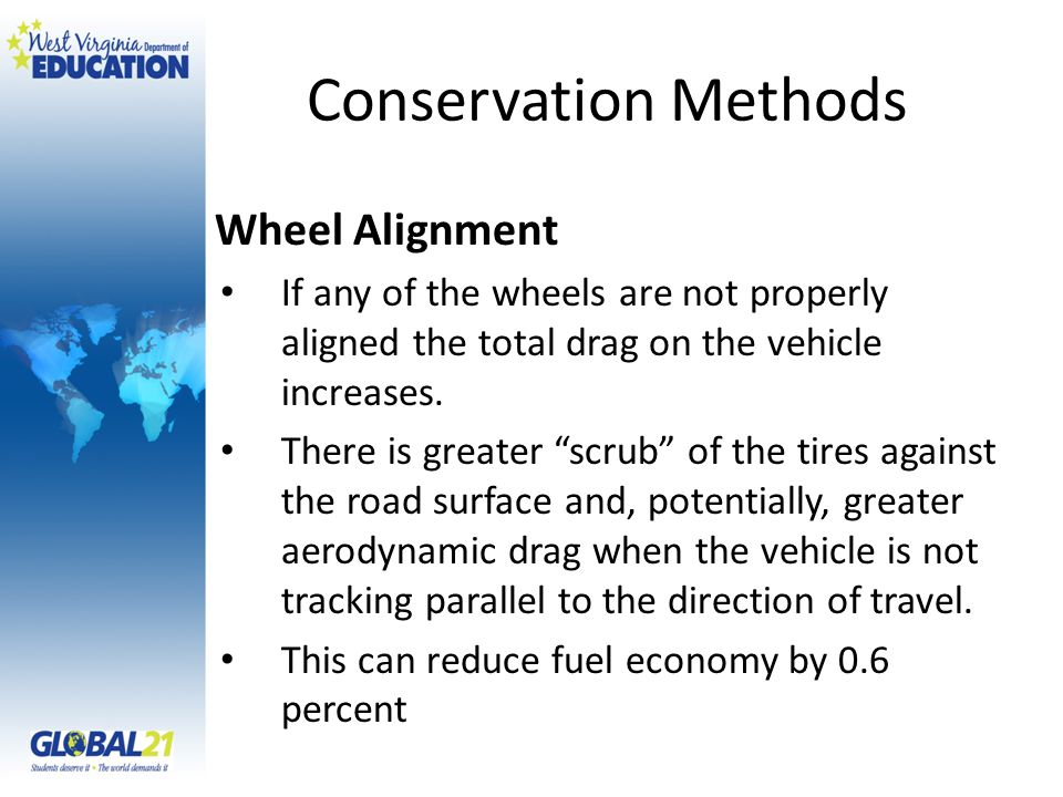 Conservation Methods Wheel Alignment If any of the wheels are not properly aligned the total drag on the vehicle increases.
