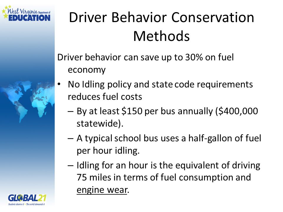 Driver Behavior Conservation Methods Driver behavior can save up to 30% on fuel economy No Idling policy and state code requirements reduces fuel costs – By at least $150 per bus annually ($400,000 statewide).