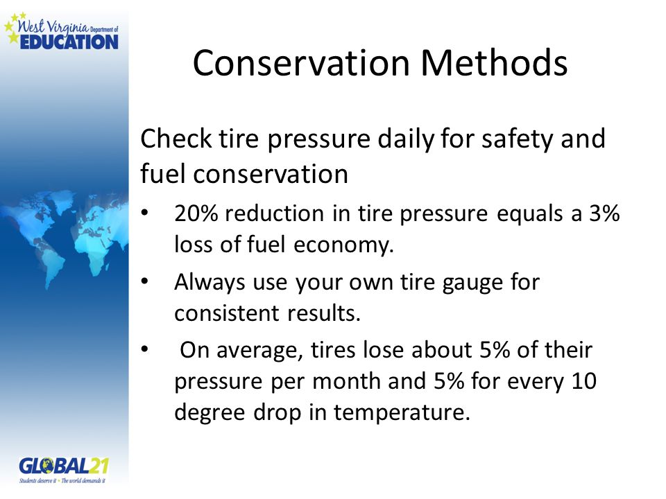 Conservation Methods Check tire pressure daily for safety and fuel conservation 20% reduction in tire pressure equals a 3% loss of fuel economy.