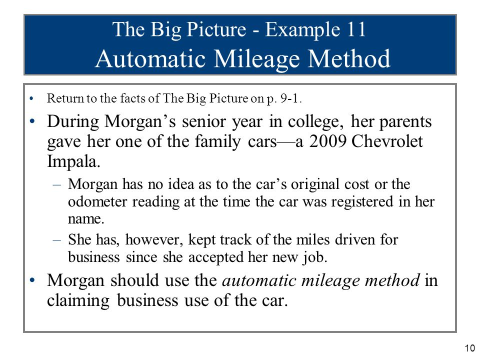 10 The Big Picture - Example 11 Automatic Mileage Method Return to the facts of The Big Picture on p. 9-1. During Morgan's senior year in college, her