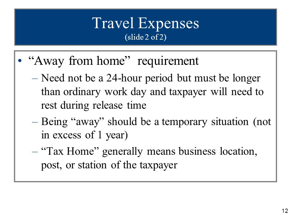 12 Travel Expenses (slide 2 of 2) Away from home requirement –Need not be a 24-hour period but must be longer than ordinary work day and taxpayer will need to rest during release time –Being away should be a temporary situation (not in excess of 1 year) – Tax Home generally means business location, post, or station of the taxpayer