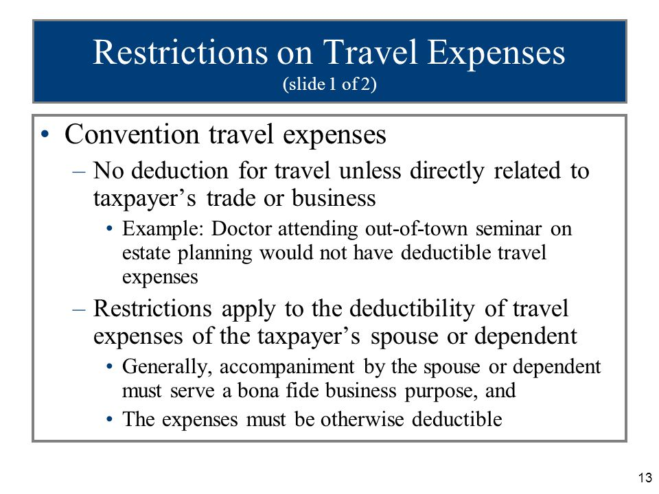 13 Restrictions on Travel Expenses (slide 1 of 2) Convention travel expenses –No deduction for travel unless directly related to taxpayer's trade or b