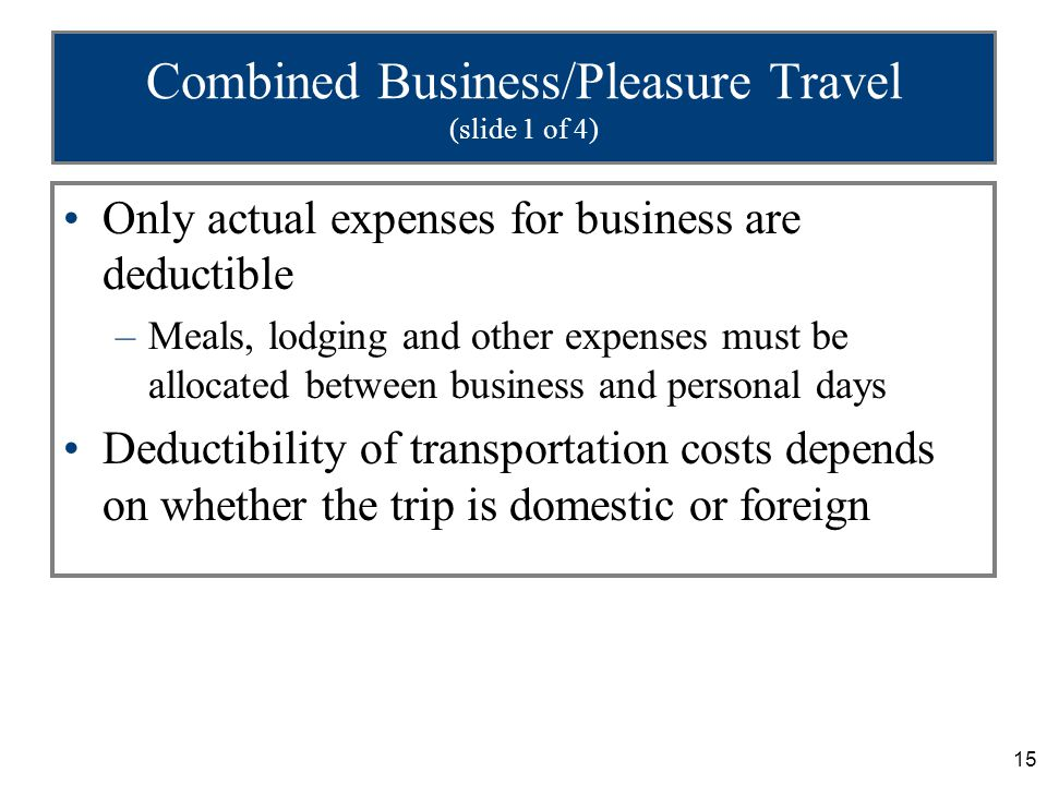 15 Combined Business/Pleasure Travel (slide 1 of 4) Only actual expenses for business are deductible –Meals, lodging and other expenses must be allocated between business and personal days Deductibility of transportation costs depends on whether the trip is domestic or foreign