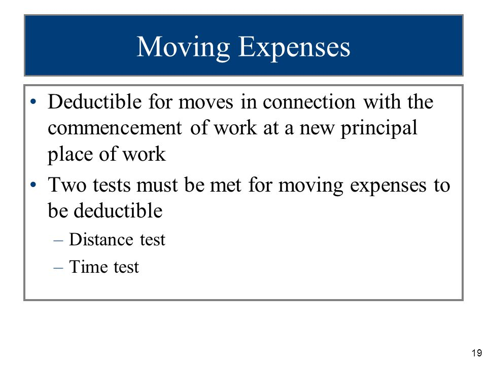 19 Moving Expenses Deductible for moves in connection with the commencement of work at a new principal place of work Two tests must be met for moving expenses to be deductible –Distance test –Time test