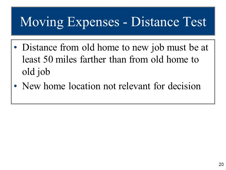 20 Moving Expenses - Distance Test Distance from old home to new job must be at least 50 miles farther than from old home to old job New home location not relevant for decision
