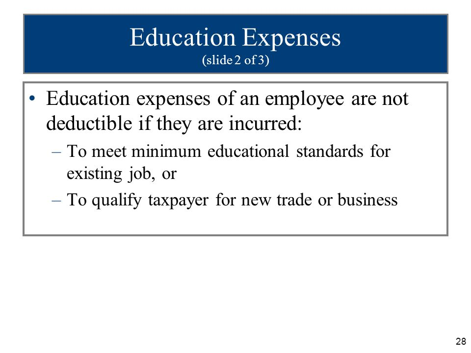 28 Education Expenses (slide 2 of 3) Education expenses of an employee are not deductible if they are incurred: –To meet minimum educational standards for existing job, or –To qualify taxpayer for new trade or business