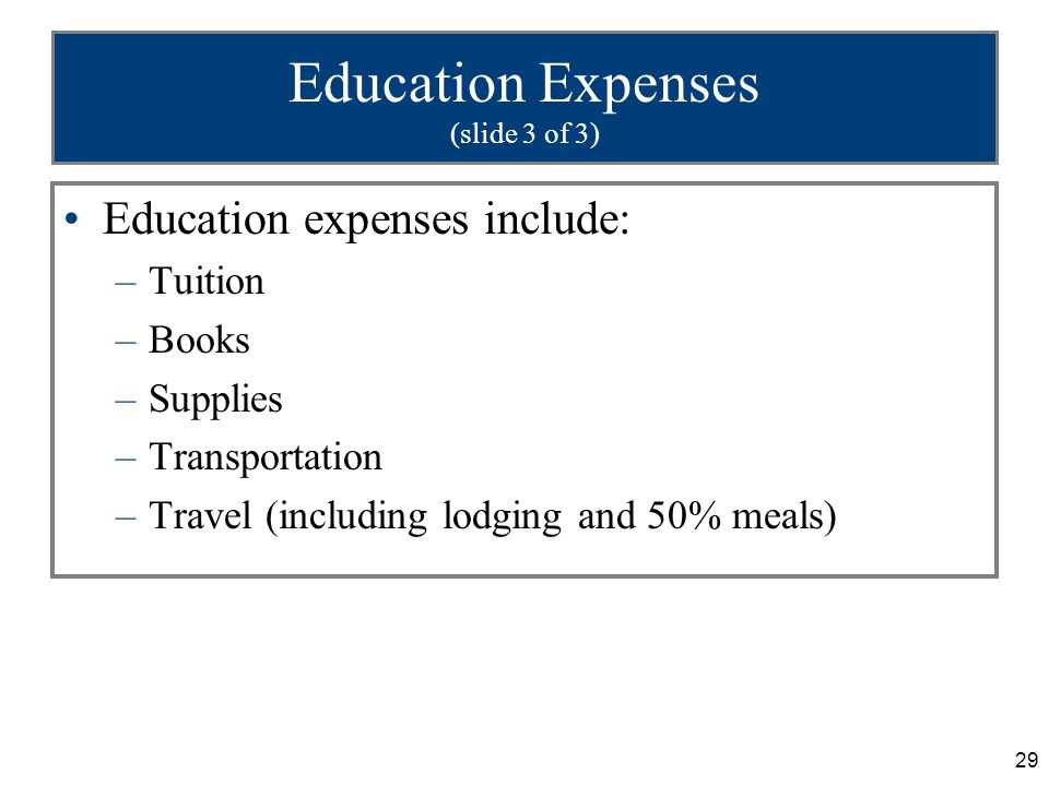 29 Education Expenses (slide 3 of 3) Education expenses include: –Tuition –Books –Supplies –Transportation –Travel (including lodging and 50% meals)