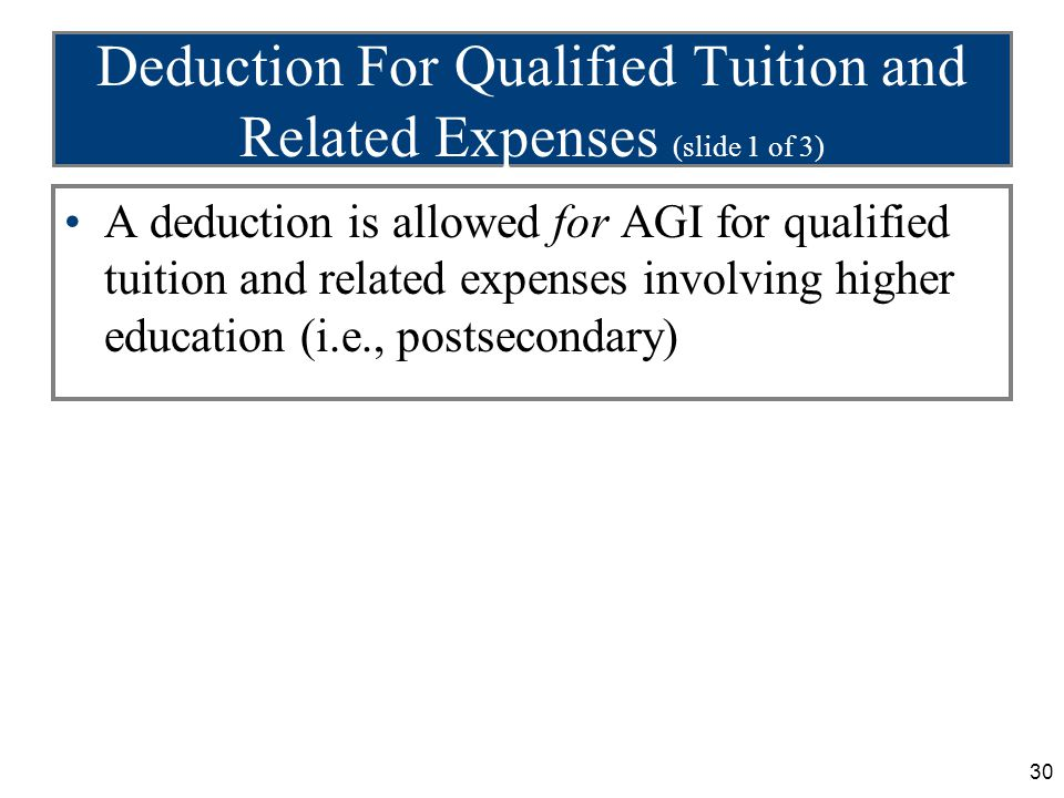 30 Deduction For Qualified Tuition and Related Expenses (slide 1 of 3) A deduction is allowed for AGI for qualified tuition and related expenses invol