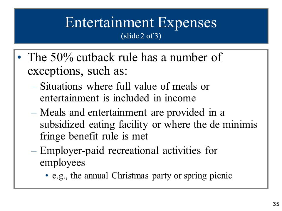 35 Entertainment Expenses (slide 2 of 3) The 50% cutback rule has a number of exceptions, such as: –Situations where full value of meals or entertainm