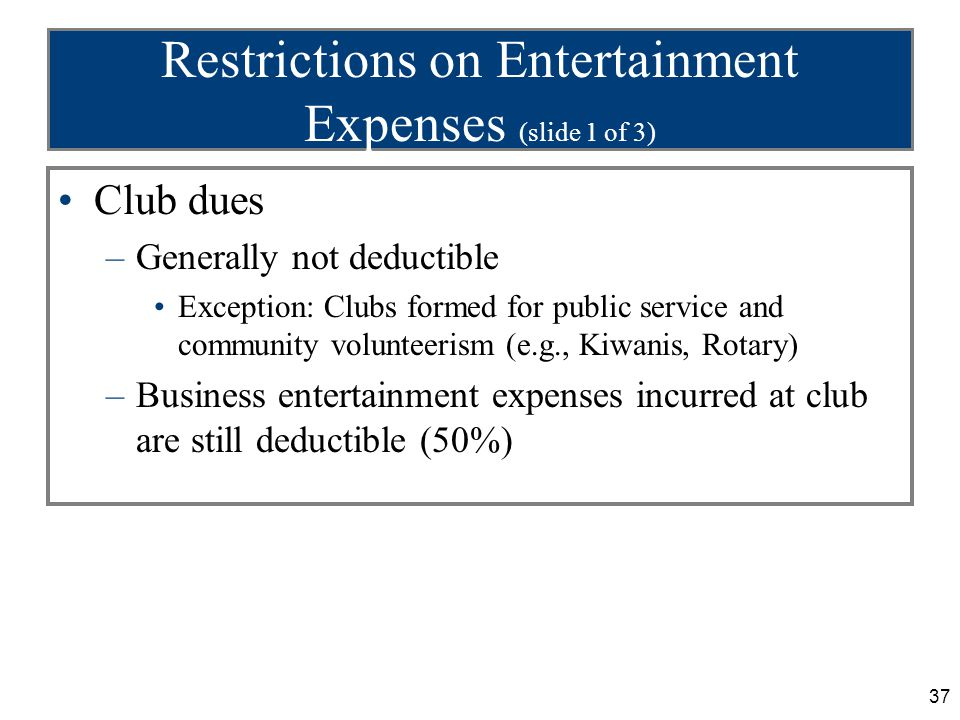 37 Restrictions on Entertainment Expenses (slide 1 of 3) Club dues –Generally not deductible Exception: Clubs formed for public service and community