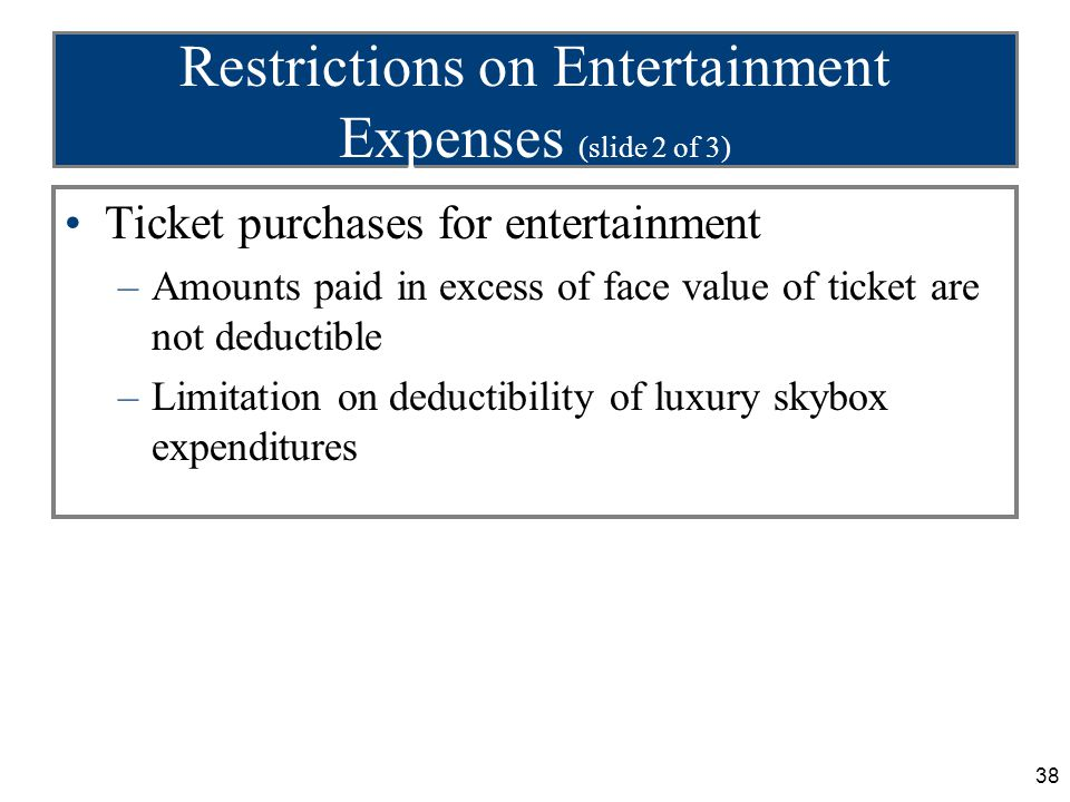 38 Restrictions on Entertainment Expenses (slide 2 of 3) Ticket purchases for entertainment –Amounts paid in excess of face value of ticket are not de