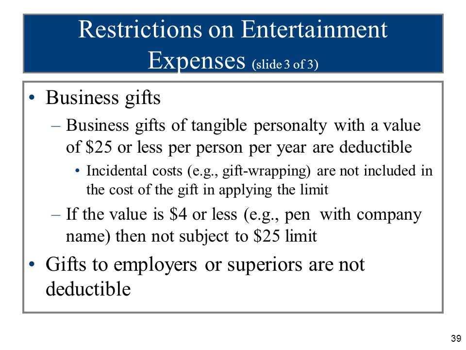 39 Restrictions on Entertainment Expenses (slide 3 of 3) Business gifts –Business gifts of tangible personalty with a value of $25 or less per person per year are deductible Incidental costs (e.g., gift-wrapping) are not included in the cost of the gift in applying the limit –If the value is $4 or less (e.g., pen with company name) then not subject to $25 limit Gifts to employers or superiors are not deductible