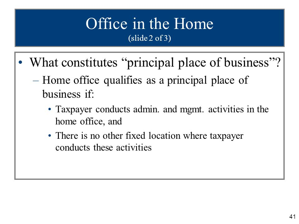 """41 Office in the Home (slide 2 of 3) What constitutes """"principal place of business""""? –Home office qualifies as a principal place of business if: Taxpa"""