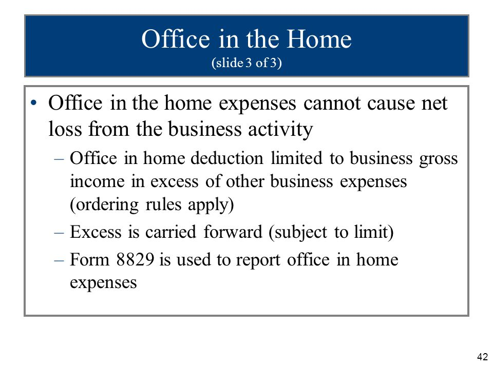 42 Office in the Home (slide 3 of 3) Office in the home expenses cannot cause net loss from the business activity –Office in home deduction limited to business gross income in excess of other business expenses (ordering rules apply) –Excess is carried forward (subject to limit) –Form 8829 is used to report office in home expenses