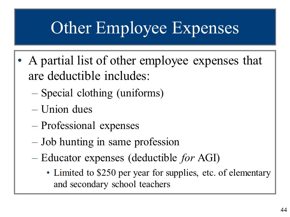 44 Other Employee Expenses A partial list of other employee expenses that are deductible includes: –Special clothing (uniforms) –Union dues –Professional expenses –Job hunting in same profession –Educator expenses (deductible for AGI) Limited to $250 per year for supplies, etc.
