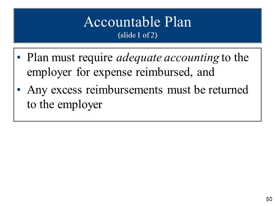 50 Accountable Plan (slide 1 of 2) Plan must require adequate accounting to the employer for expense reimbursed, and Any excess reimbursements must be returned to the employer
