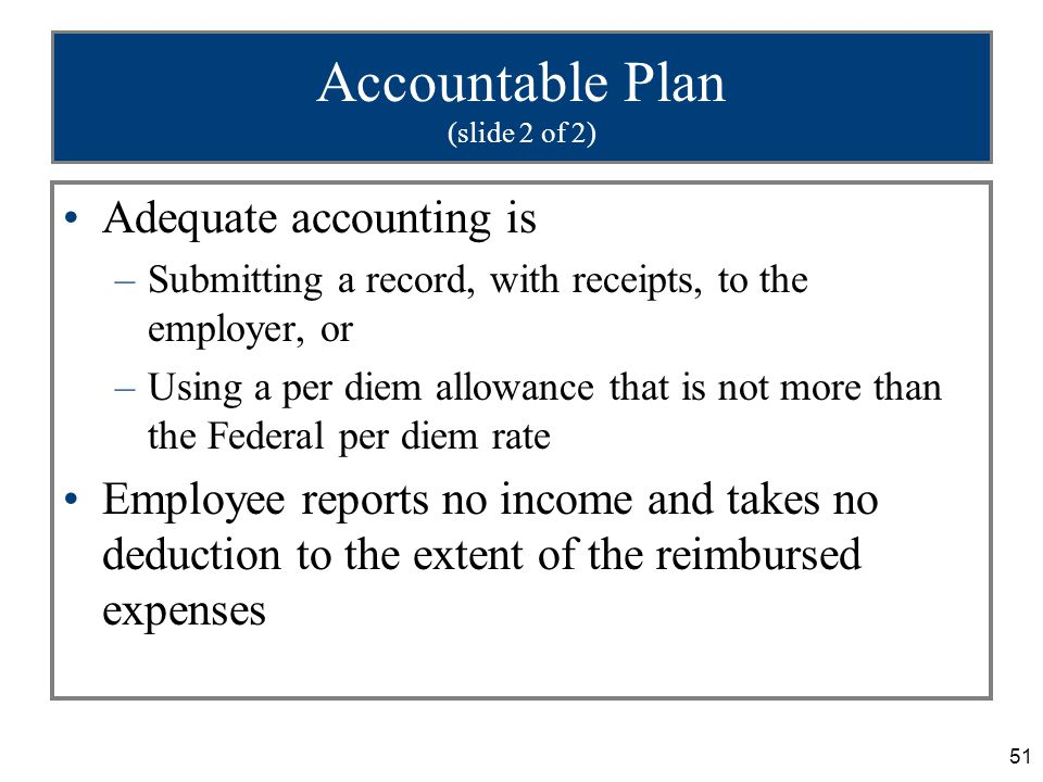 51 Accountable Plan (slide 2 of 2) Adequate accounting is –Submitting a record, with receipts, to the employer, or –Using a per diem allowance that is