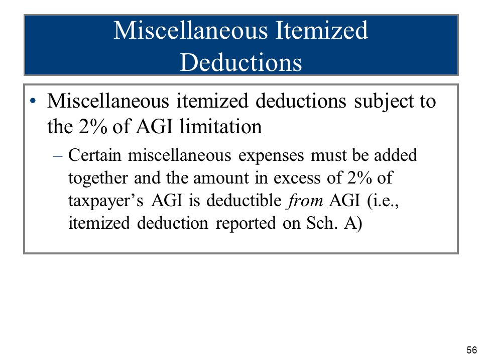 56 Miscellaneous Itemized Deductions Miscellaneous itemized deductions subject to the 2% of AGI limitation –Certain miscellaneous expenses must be added together and the amount in excess of 2% of taxpayer's AGI is deductible from AGI (i.e., itemized deduction reported on Sch.