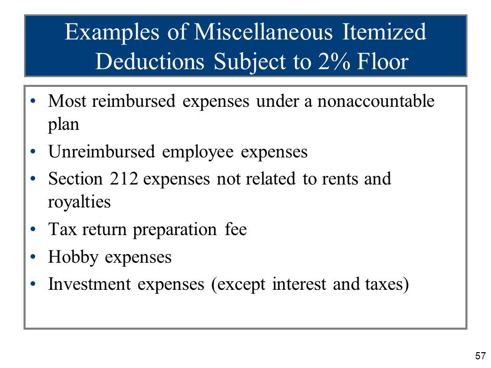 57 Examples of Miscellaneous Itemized Deductions Subject to 2% Floor Most reimbursed expenses under a nonaccountable plan Unreimbursed employee expenses Section 212 expenses not related to rents and royalties Tax return preparation fee Hobby expenses Investment expenses (except interest and taxes)