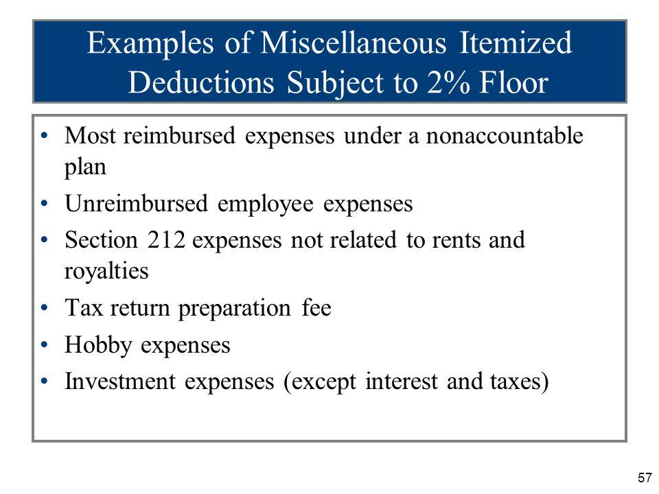 57 Examples of Miscellaneous Itemized Deductions Subject to 2% Floor Most reimbursed expenses under a nonaccountable plan Unreimbursed employee expens