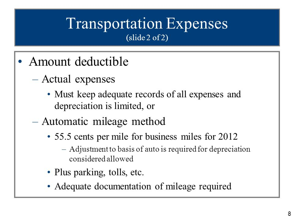 8 Transportation Expenses (slide 2 of 2) Amount deductible –Actual expenses Must keep adequate records of all expenses and depreciation is limited, or