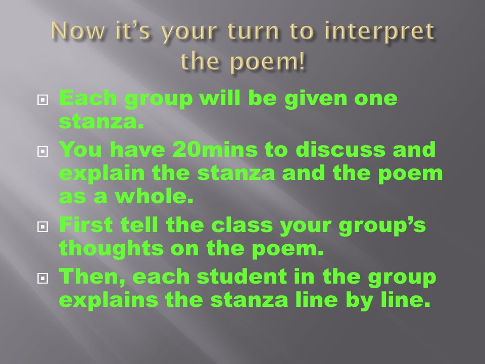  Each group will be given one stanza.  You have 20mins to discuss and explain the stanza and the poem as a whole.  First tell the class your group'