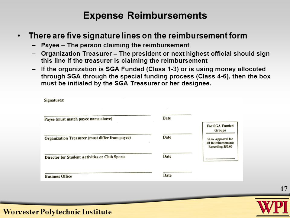 Worcester Polytechnic Institute 17 Expense Reimbursements There are five signature lines on the reimbursement form –Payee – The person claiming the reimbursement –Organization Treasurer – The president or next highest official should sign this line if the treasurer is claiming the reimbursement –If the organization is SGA Funded (Class 1-3) or is using money allocated through SGA through the special funding process (Class 4-6), then the box must be initialed by the SGA Treasurer or her designee.