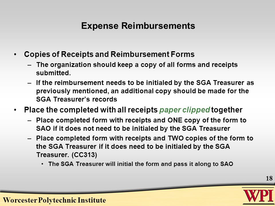 Worcester Polytechnic Institute 18 Expense Reimbursements Copies of Receipts and Reimbursement Forms –The organization should keep a copy of all forms and receipts submitted.