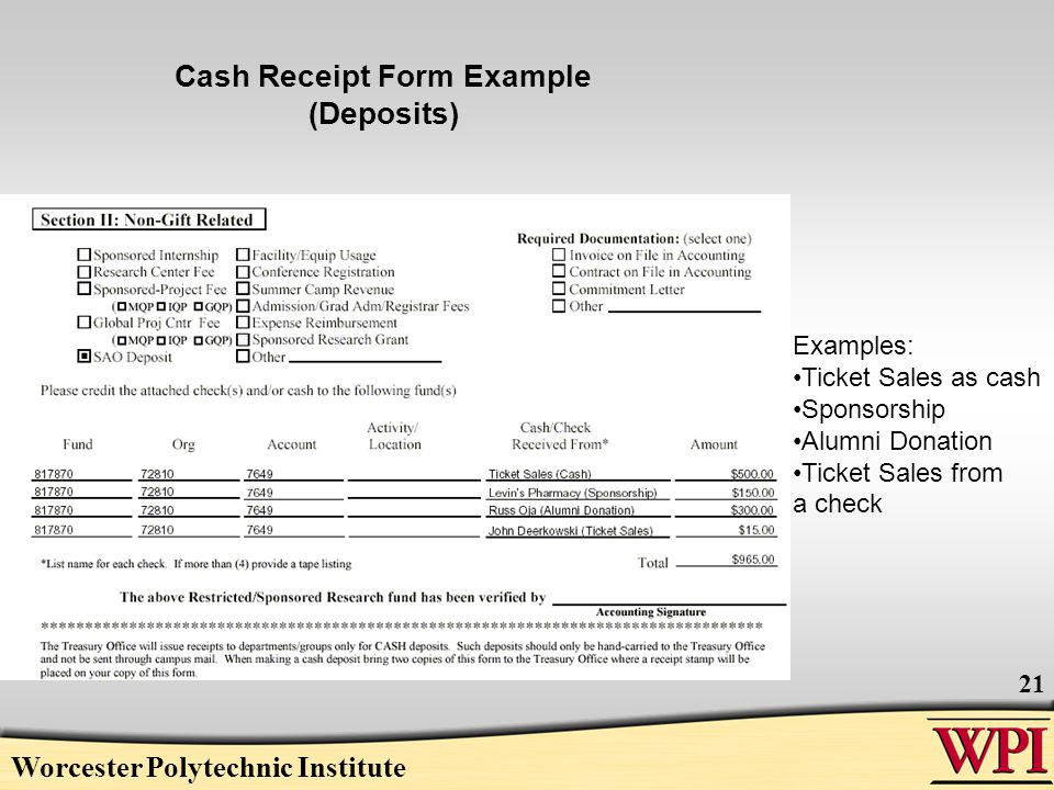 Worcester Polytechnic Institute 21 Cash Receipt Form Example (Deposits) Examples: Ticket Sales as cash Sponsorship Alumni Donation Ticket Sales from a check