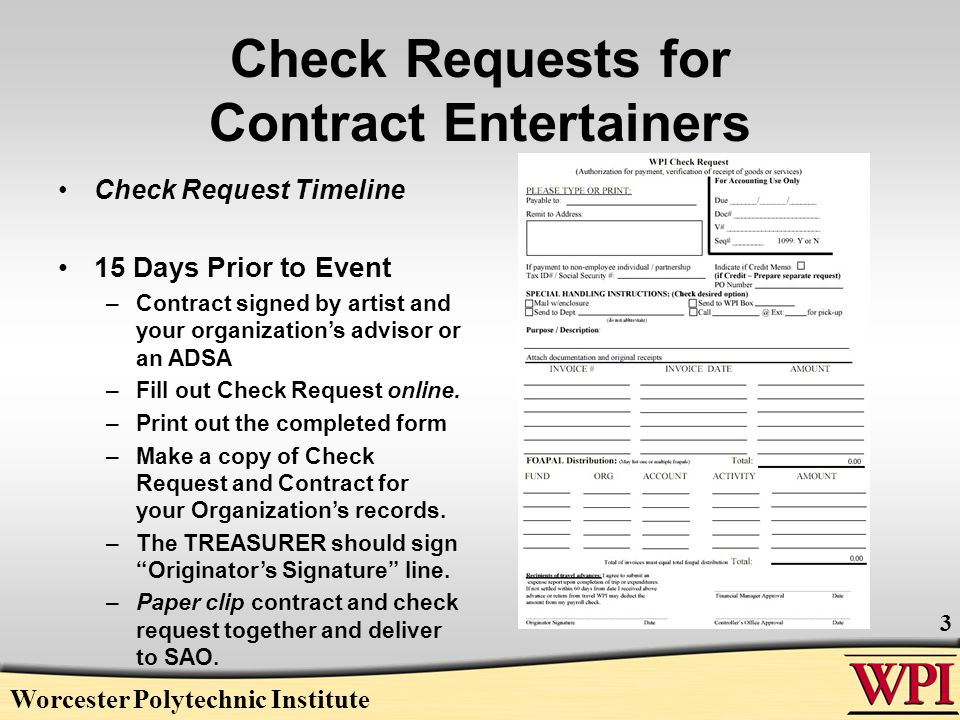Worcester Polytechnic Institute 4 Check Requests For Contract Entertainers (cont.) Be sure the following are correct: –Artist or Agency –Address –Social Security Number (Artist) –Handling Instructions Use Send to Dept. Your Organization c/o Student Activities –Description (Date/Name of Show) By submitting request 15 days prior and having it sent back to SAO ensures you will have your check in time for the actual performance.