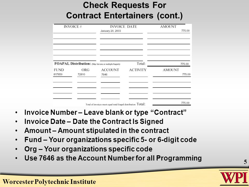 Worcester Polytechnic Institute 6 Check Requests for Invoices Be sure the following are correct: –Company Name and Address Take both directly from the invoice.