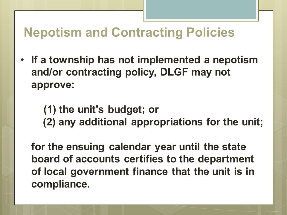 Nepotism and Contracting Policies If a township has not implemented a nepotism and/or contracting policy, DLGF may not approve: (1) the unit's budget;