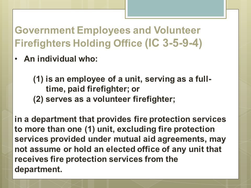 Government Employees and Volunteer Firefighters Holding Office (IC 3-5-9-4) An individual who: (1) is an employee of a unit, serving as a full- time,