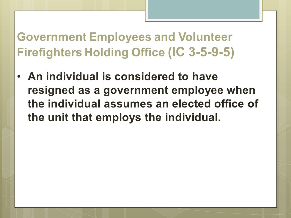 Government Employees and Volunteer Firefighters Holding Office (IC 3-5-9-5) An individual is considered to have resigned as a government employee when the individual assumes an elected office of the unit that employs the individual.