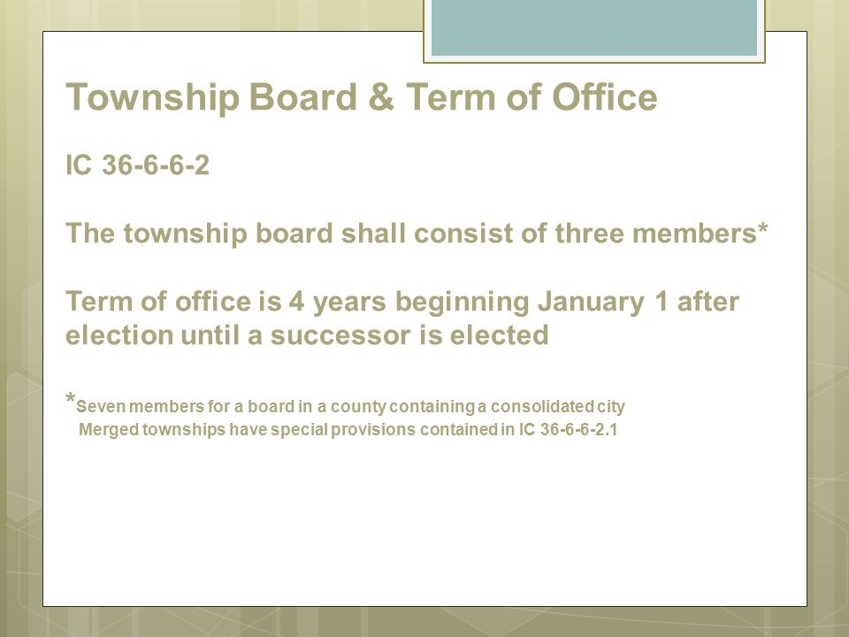Township Board & Term of Office IC 36-6-6-2 The township board shall consist of three members* Term of office is 4 years beginning January 1 after ele